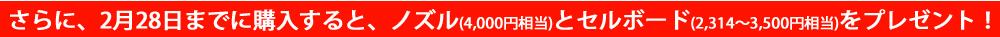 さらに、2月28日までに購入すると、ノズル(4,000円相当)&セルボード(2,314~3,500円相当)をプレゼント!